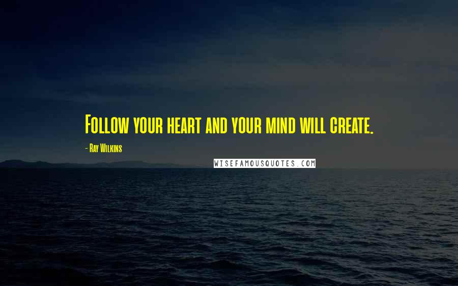 Ray Wilkins quotes: Follow your heart and your mind will create.