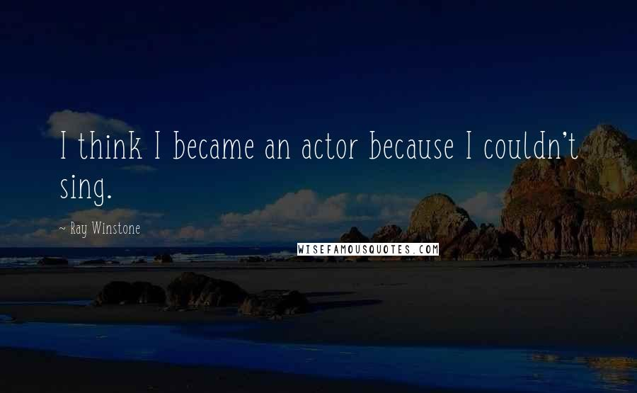Ray Winstone quotes: I think I became an actor because I couldn't sing.