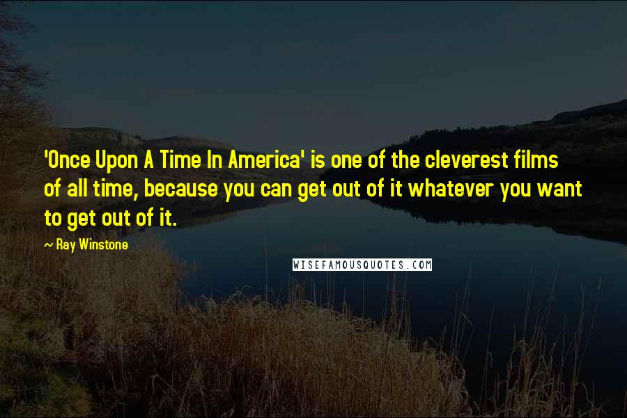 Ray Winstone quotes: 'Once Upon A Time In America' is one of the cleverest films of all time, because you can get out of it whatever you want to get out of it.