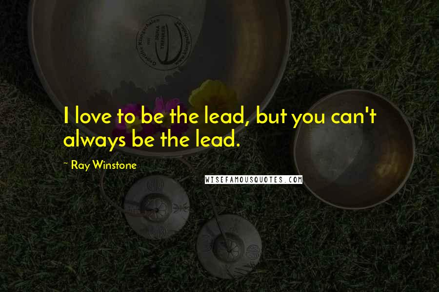 Ray Winstone quotes: I love to be the lead, but you can't always be the lead.