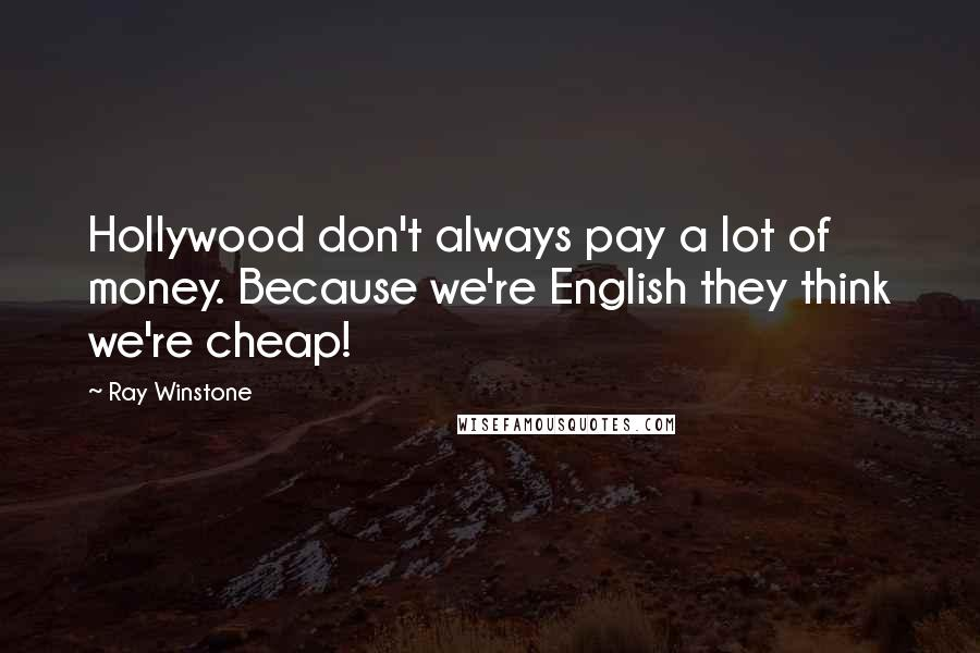 Ray Winstone quotes: Hollywood don't always pay a lot of money. Because we're English they think we're cheap!
