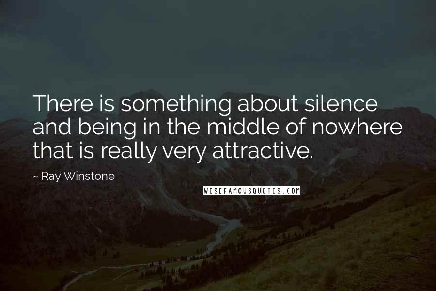Ray Winstone quotes: There is something about silence and being in the middle of nowhere that is really very attractive.