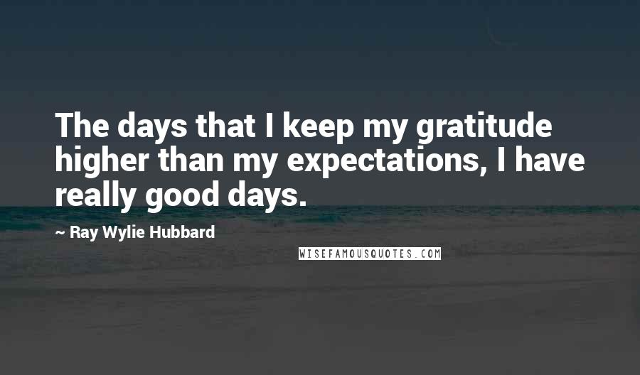 Ray Wylie Hubbard quotes: The days that I keep my gratitude higher than my expectations, I have really good days.