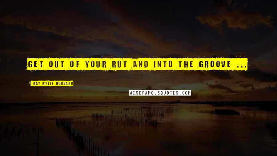 Ray Wylie Hubbard quotes: Get out of your rut and into the groove ...