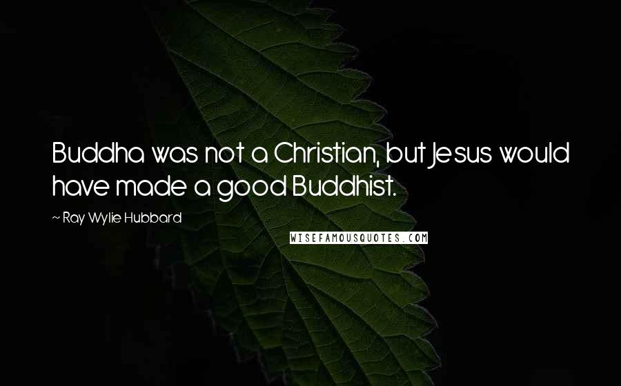 Ray Wylie Hubbard quotes: Buddha was not a Christian, but Jesus would have made a good Buddhist.