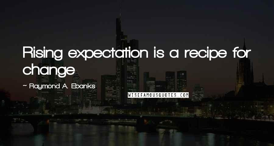 Raymond A. Ebanks quotes: Rising expectation is a recipe for change
