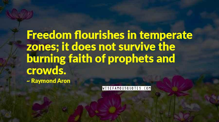 Raymond Aron quotes: Freedom flourishes in temperate zones; it does not survive the burning faith of prophets and crowds.