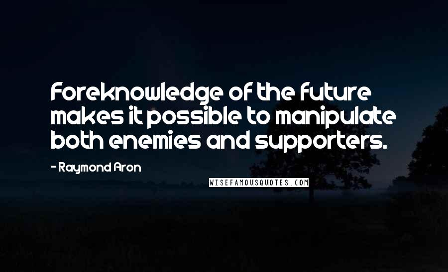 Raymond Aron quotes: Foreknowledge of the future makes it possible to manipulate both enemies and supporters.