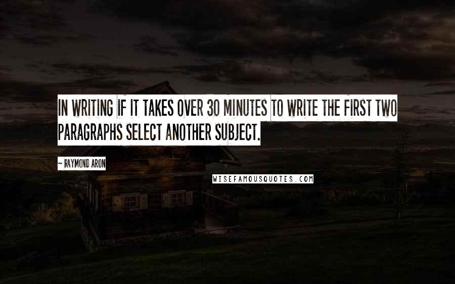 Raymond Aron quotes: In writing if it takes over 30 minutes to write the first two paragraphs select another subject.
