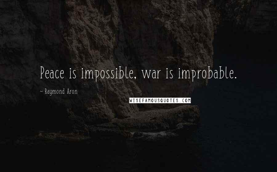Raymond Aron quotes: Peace is impossible, war is improbable.