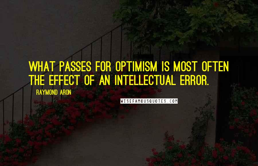 Raymond Aron quotes: What passes for optimism is most often the effect of an intellectual error.