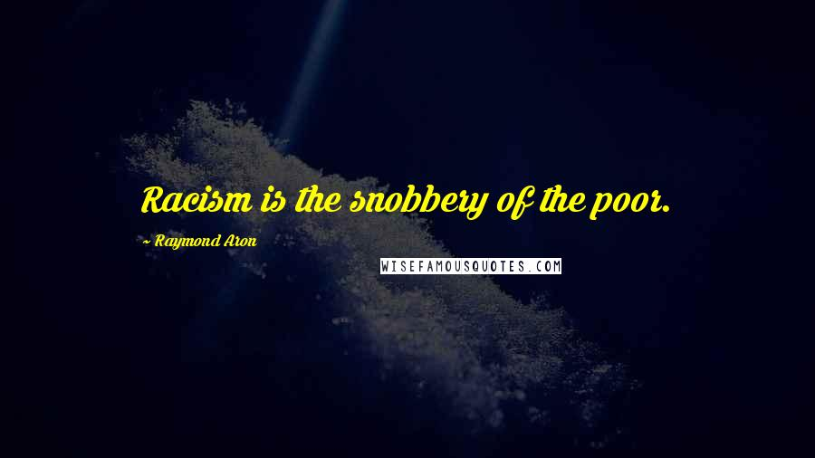 Raymond Aron quotes: Racism is the snobbery of the poor.