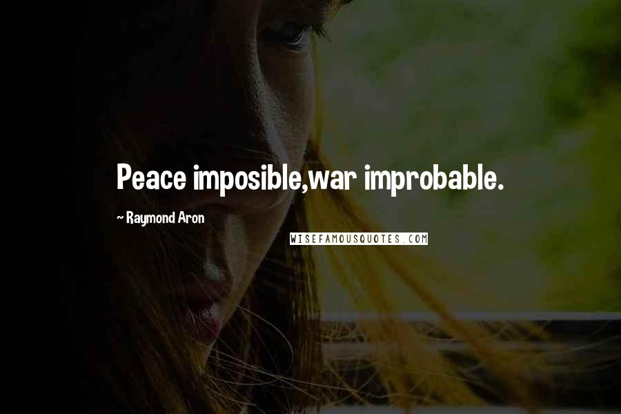 Raymond Aron quotes: Peace imposible,war improbable.