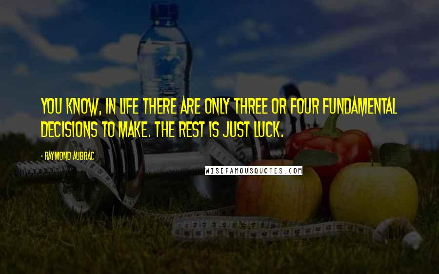 Raymond Aubrac quotes: You know, in life there are only three or four fundamental decisions to make. The rest is just luck.