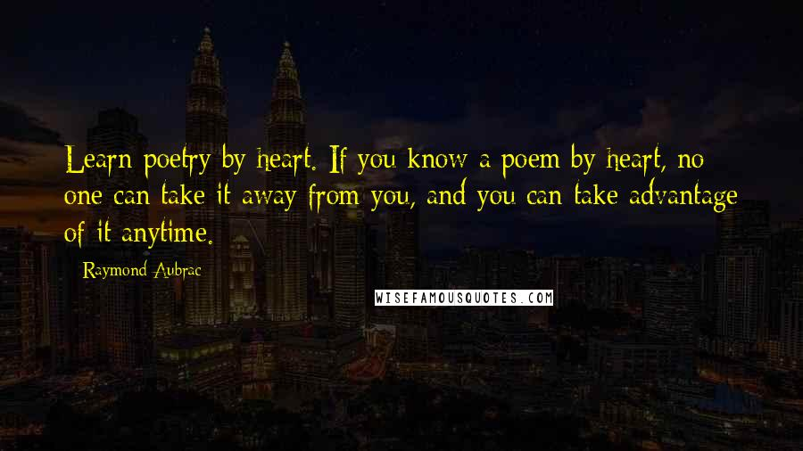 Raymond Aubrac quotes: Learn poetry by heart. If you know a poem by heart, no one can take it away from you, and you can take advantage of it anytime.