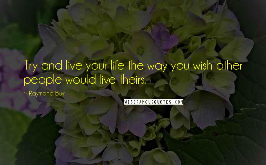 Raymond Burr quotes: Try and live your life the way you wish other people would live theirs.