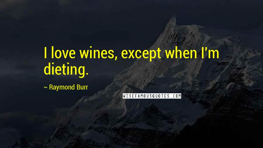 Raymond Burr quotes: I love wines, except when I'm dieting.