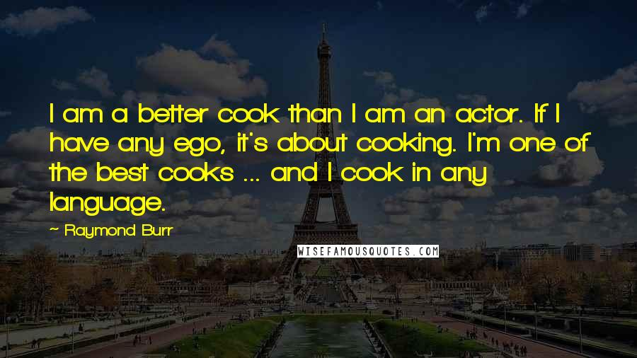 Raymond Burr quotes: I am a better cook than I am an actor. If I have any ego, it's about cooking. I'm one of the best cooks ... and I cook in any
