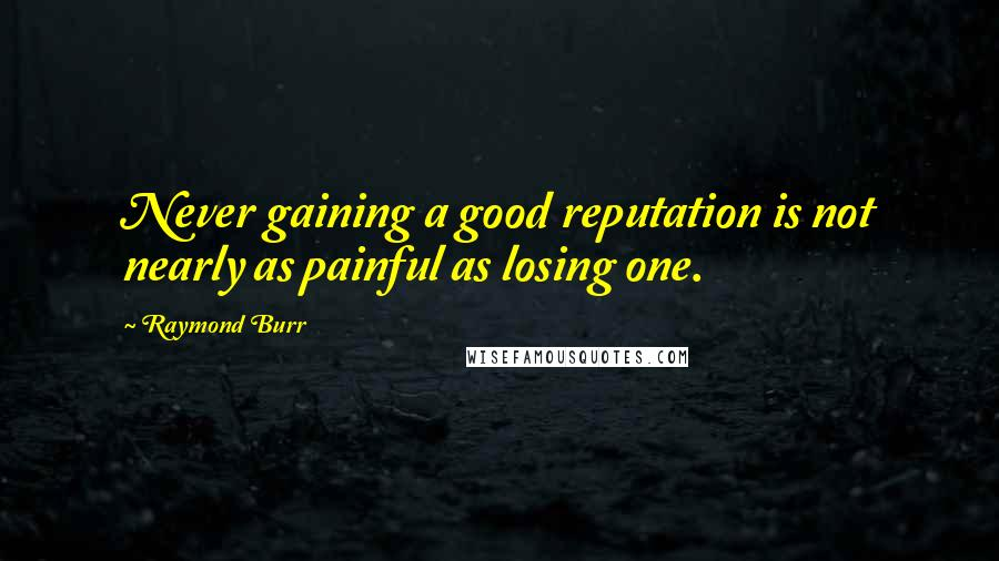 Raymond Burr quotes: Never gaining a good reputation is not nearly as painful as losing one.