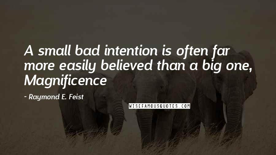 Raymond E. Feist quotes: A small bad intention is often far more easily believed than a big one, Magnificence