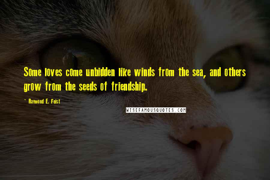 Raymond E. Feist quotes: Some loves come unbidden like winds from the sea, and others grow from the seeds of friendship.