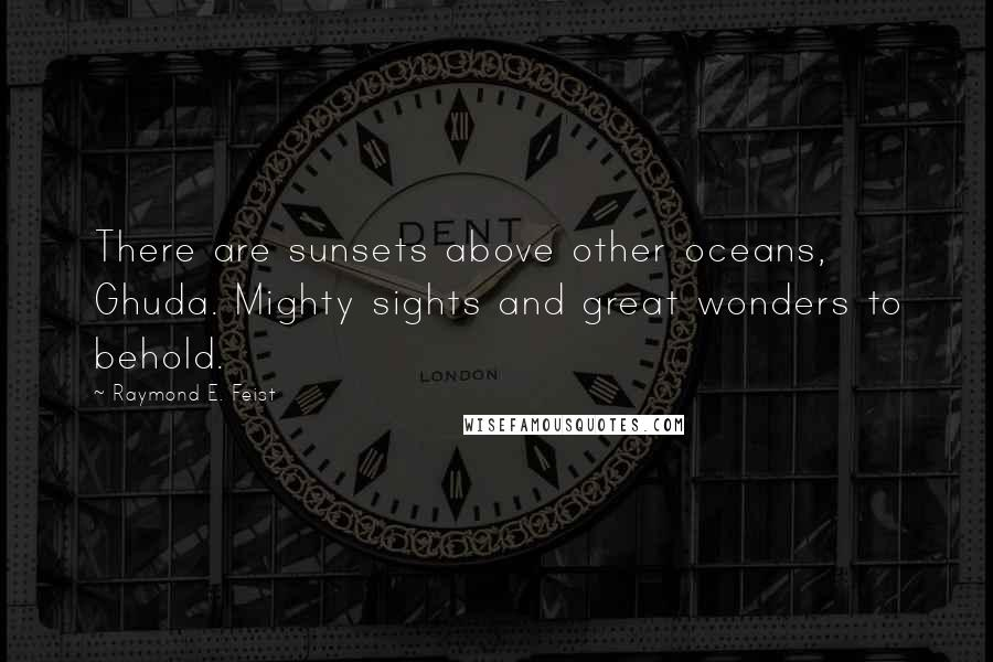 Raymond E. Feist quotes: There are sunsets above other oceans, Ghuda. Mighty sights and great wonders to behold.