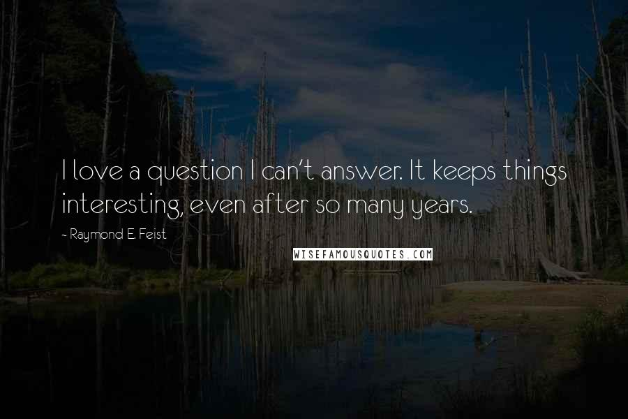 Raymond E. Feist quotes: I love a question I can't answer. It keeps things interesting, even after so many years.