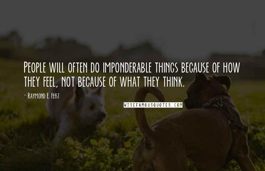 Raymond E. Feist quotes: People will often do imponderable things because of how they feel, not because of what they think.