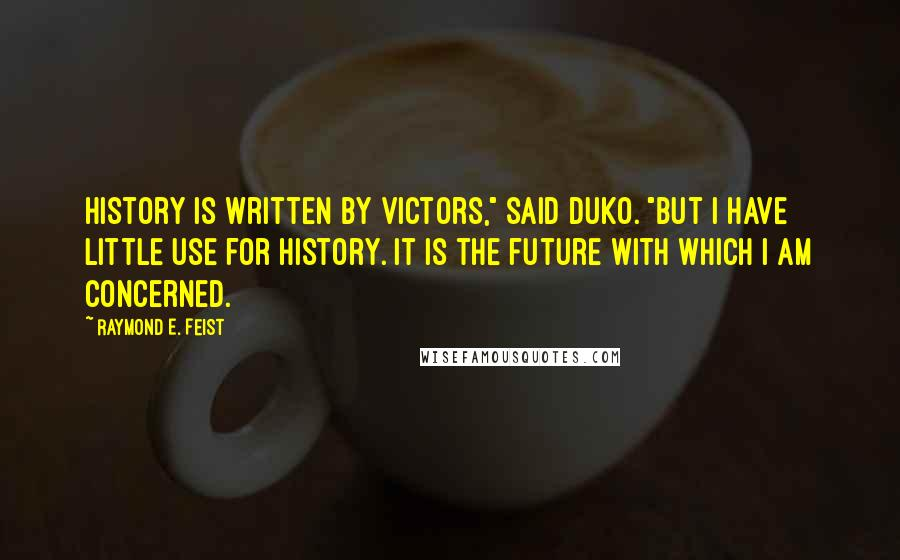 "Raymond E. Feist quotes: History is written by victors,"" said Duko. ""But I have little use for history. It is the future with which I am concerned."