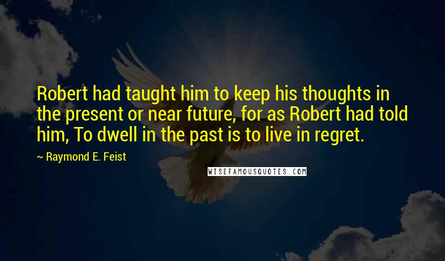 Raymond E. Feist quotes: Robert had taught him to keep his thoughts in the present or near future, for as Robert had told him, To dwell in the past is to live in regret.