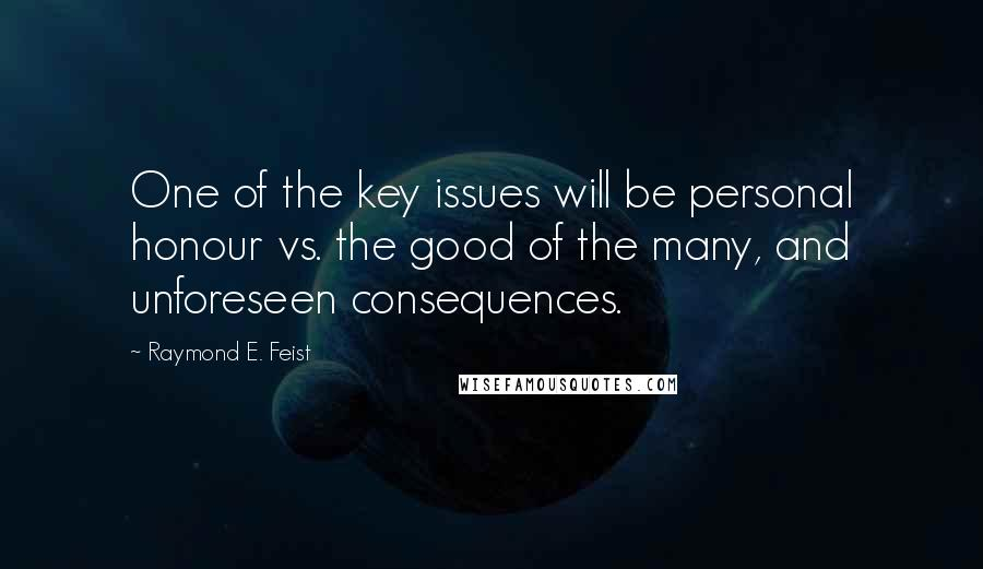 Raymond E. Feist quotes: One of the key issues will be personal honour vs. the good of the many, and unforeseen consequences.