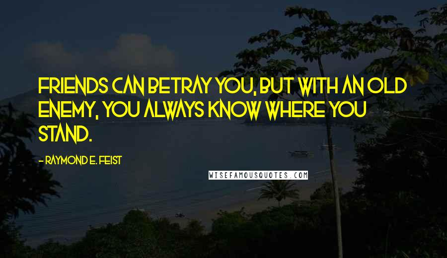 Raymond E. Feist quotes: Friends can betray you, but with an old enemy, you always know where you stand.