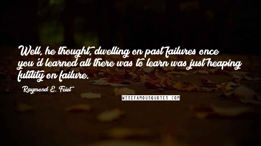 Raymond E. Feist quotes: Well, he thought, dwelling on past failures once you'd learned all there was to learn was just heaping futility on failure.
