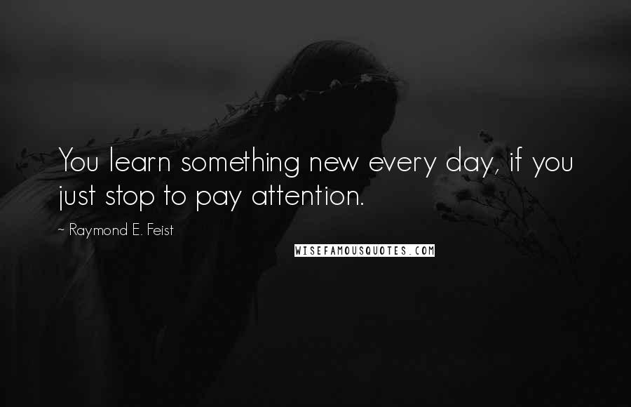 Raymond E. Feist quotes: You learn something new every day, if you just stop to pay attention.