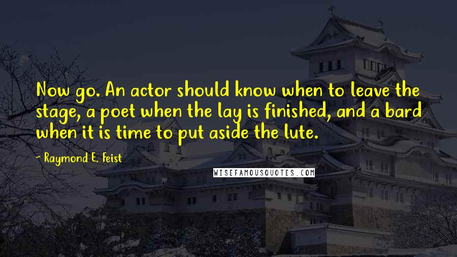 Raymond E. Feist quotes: Now go. An actor should know when to leave the stage, a poet when the lay is finished, and a bard when it is time to put aside the lute.