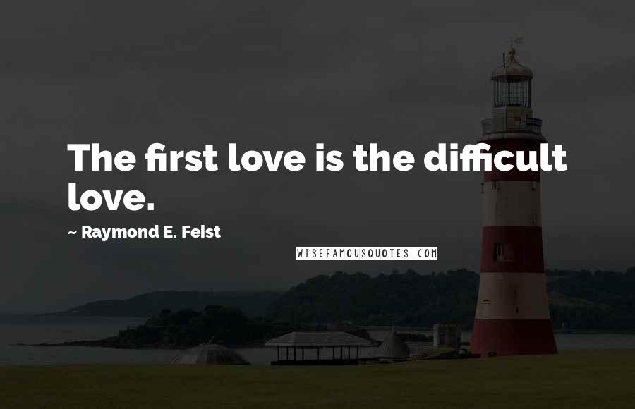 Raymond E. Feist quotes: The first love is the difficult love.