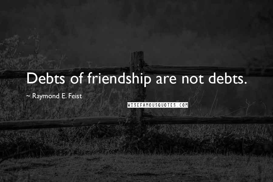Raymond E. Feist quotes: Debts of friendship are not debts.
