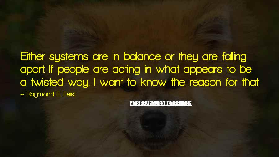 Raymond E. Feist quotes: Either systems are in balance or they are falling apart. If people are acting in what appears to be a twisted way, I want to know the reason for that.