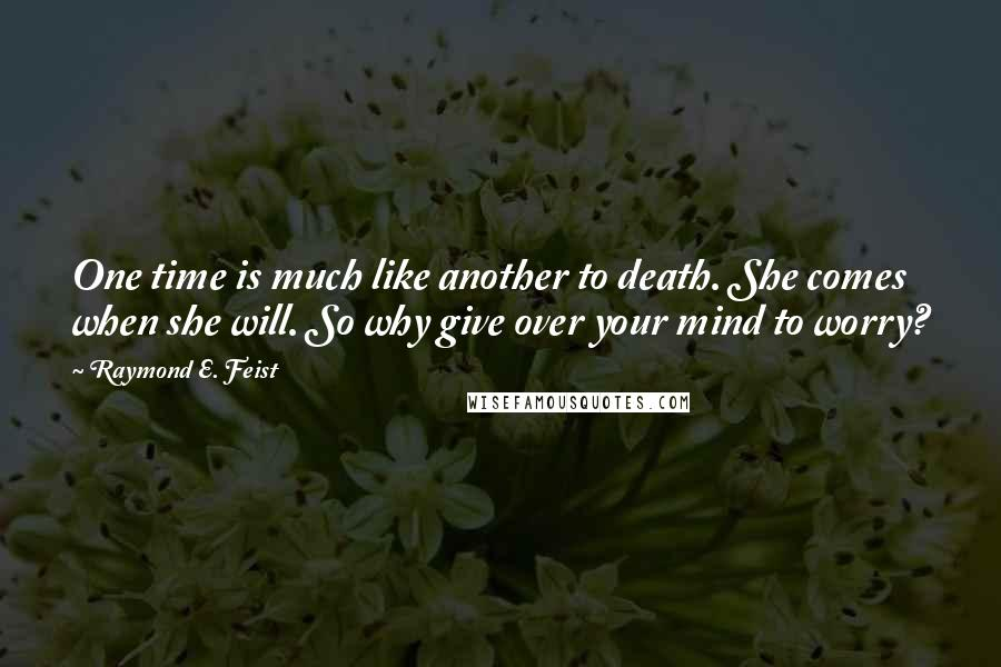 Raymond E. Feist quotes: One time is much like another to death. She comes when she will. So why give over your mind to worry?