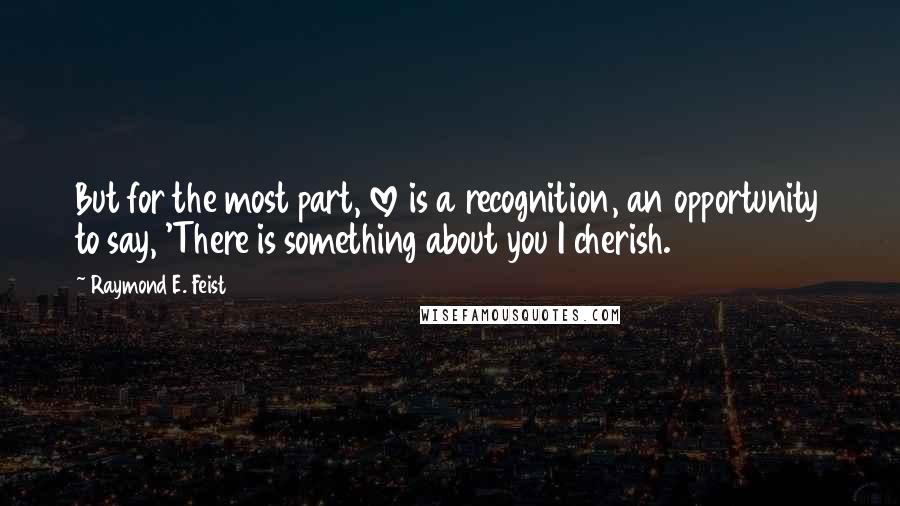 Raymond E. Feist quotes: But for the most part, love is a recognition, an opportunity to say, 'There is something about you I cherish.