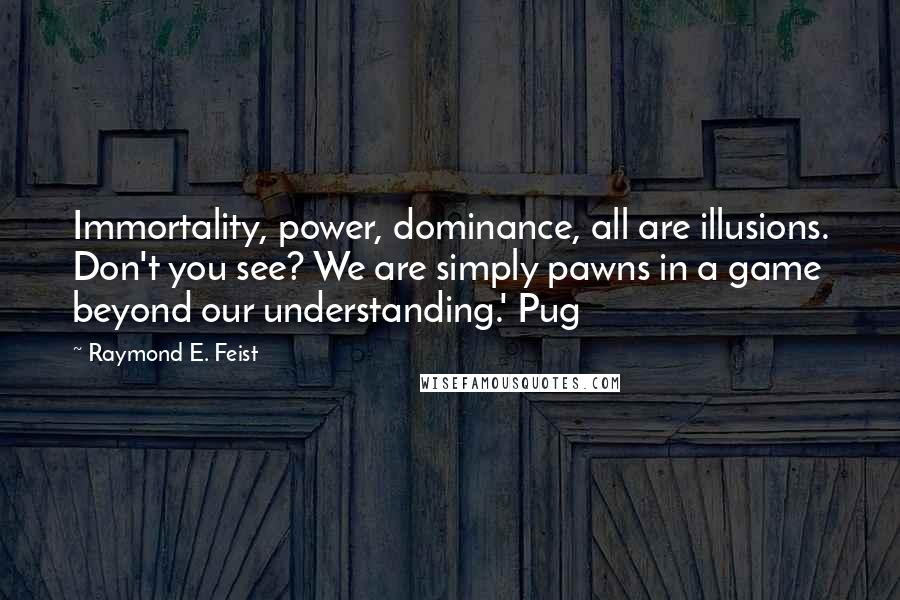 Raymond E. Feist quotes: Immortality, power, dominance, all are illusions. Don't you see? We are simply pawns in a game beyond our understanding.' Pug