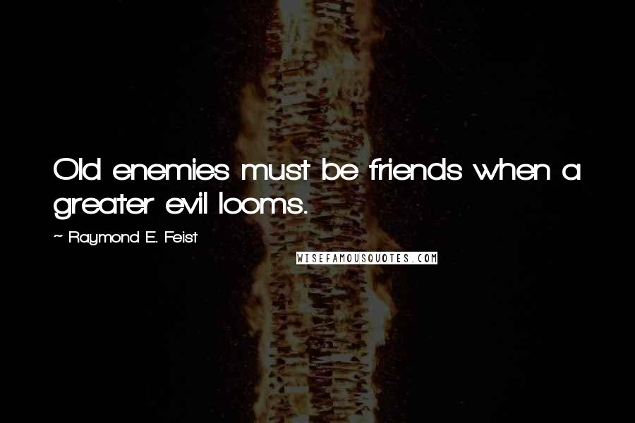 Raymond E. Feist quotes: Old enemies must be friends when a greater evil looms.