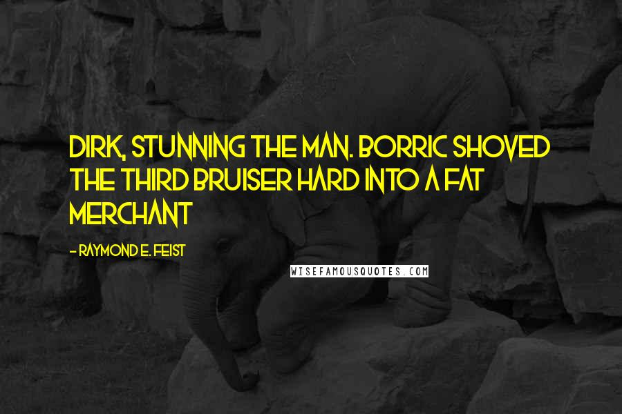 Raymond E. Feist quotes: Dirk, stunning the man. Borric shoved the third bruiser hard into a fat merchant