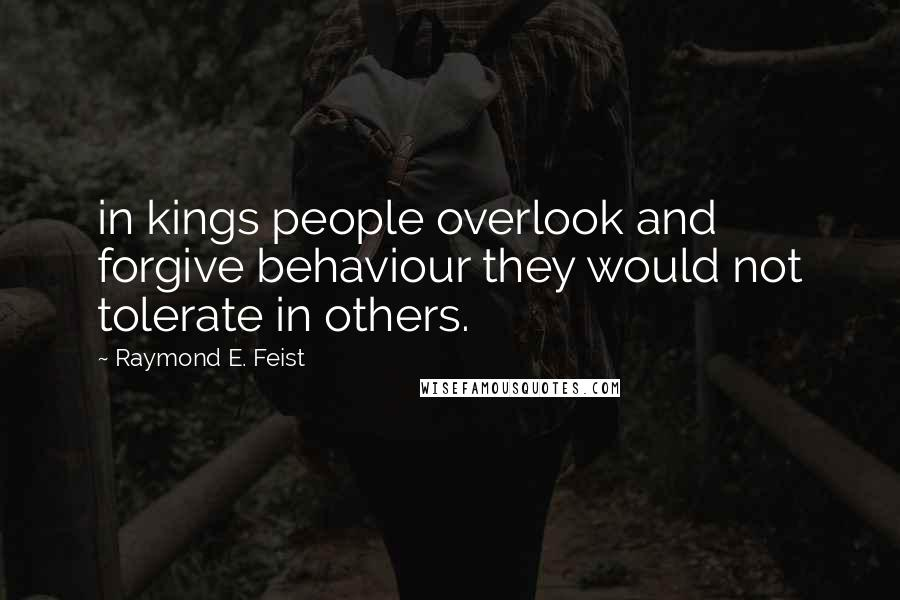 Raymond E. Feist quotes: in kings people overlook and forgive behaviour they would not tolerate in others.