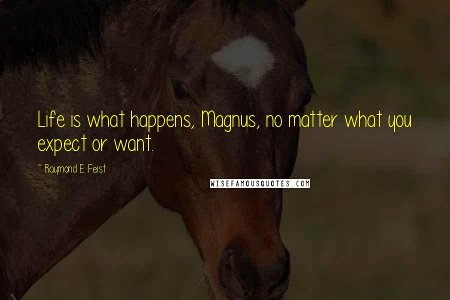 Raymond E. Feist quotes: Life is what happens, Magnus, no matter what you expect or want.