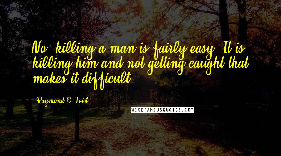 Raymond E. Feist quotes: No, killing a man is fairly easy. It is killing him and not getting caught that makes it difficult.