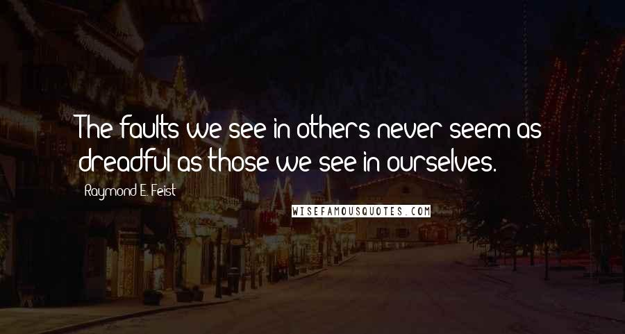 Raymond E. Feist quotes: The faults we see in others never seem as dreadful as those we see in ourselves.
