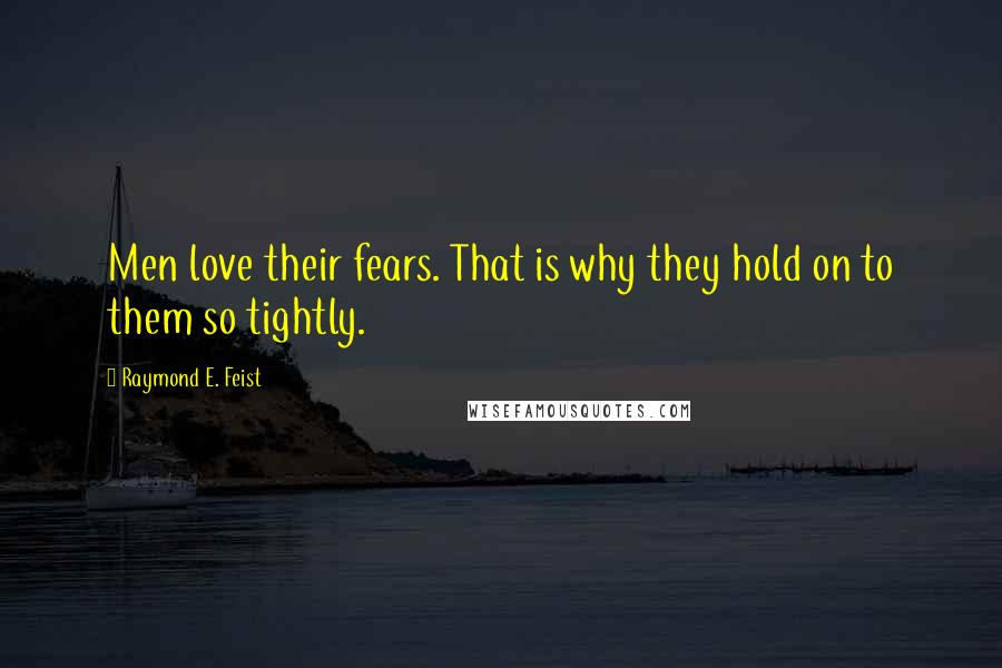 Raymond E. Feist quotes: Men love their fears. That is why they hold on to them so tightly.