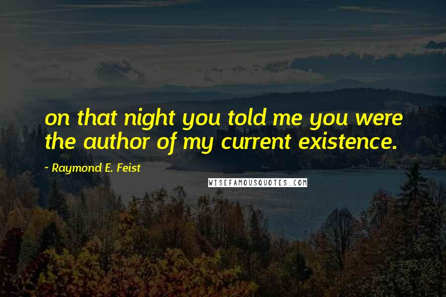 Raymond E. Feist quotes: on that night you told me you were the author of my current existence.