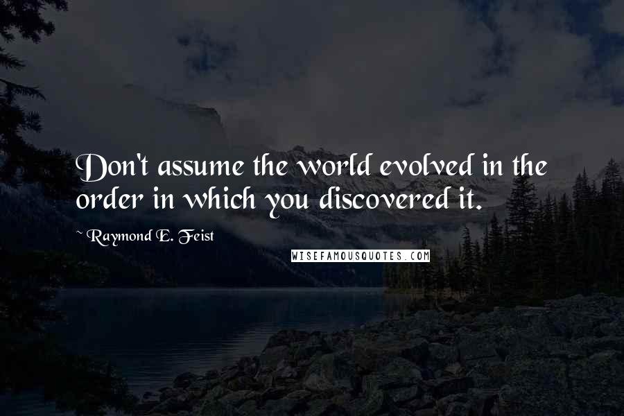 Raymond E. Feist quotes: Don't assume the world evolved in the order in which you discovered it.